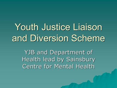 Youth Justice Liaison and Diversion Scheme YJB and Department of Health lead by Sainsbury Centre for Mental Health.