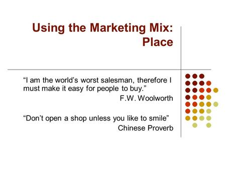 "Using the Marketing Mix: Place ""I am the world's worst salesman, therefore I must make it easy for people to buy."" F.W. Woolworth ""Don't open a shop unless."