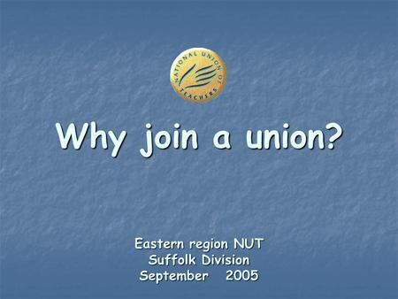 Why join a union? Eastern region NUT Suffolk Division September 2005.