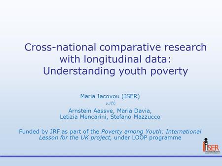 Cross-national comparative research with longitudinal data: Understanding youth poverty Maria Iacovou (ISER) with Arnstein Aassve, Maria Davia, Letizia.