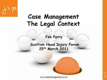 Www.casemanagement.co.uk Case Management The Legal Context Fen Parry Scottish Head Injury Forum 25 th March 2011.