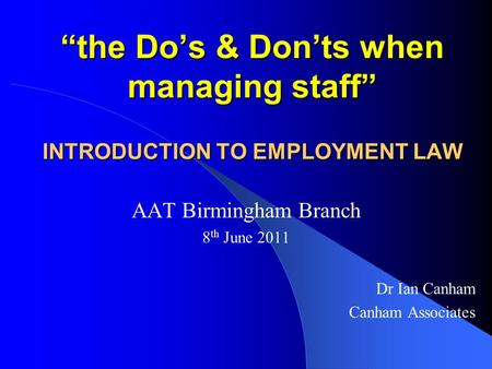 """the Do's & Don'ts when managing staff"" INTRODUCTION TO EMPLOYMENT LAW AAT Birmingham Branch 8 th June 2011 Dr Ian Canham Canham Associates."