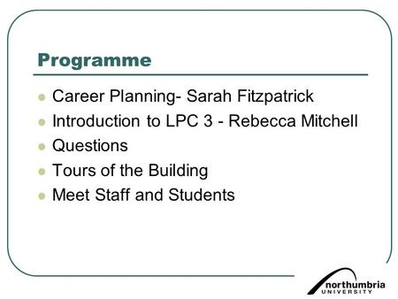 Programme Career Planning- Sarah Fitzpatrick Introduction to LPC 3 - Rebecca Mitchell Questions Tours of the Building Meet Staff and Students.