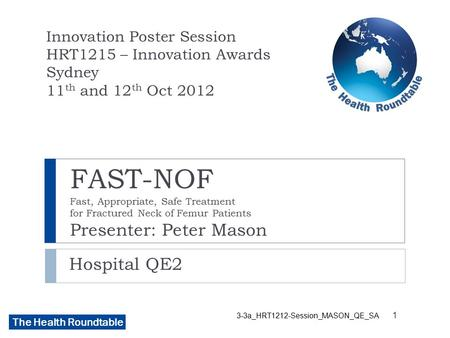 The Health Roundtable FAST-NOF Fast, Appropriate, Safe Treatment for Fractured Neck of Femur Patients Presenter: Peter Mason Hospital QE2 Innovation Poster.