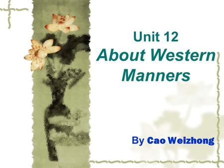 Unit 12 About Western Manners By Cao Weizhong. Definition good manners: behaving politely and properly. bad manners: behaving impolitely and improperly.