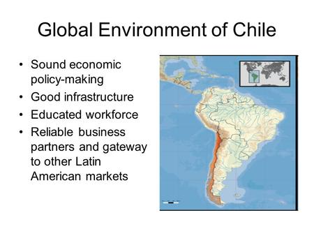 Global Environment of Chile Sound economic policy-making Good infrastructure Educated workforce Reliable business partners and gateway to other Latin American.