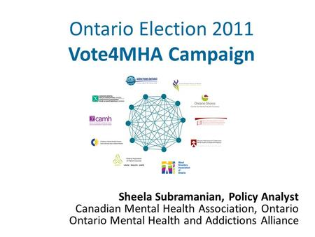 Ontario Election 2011 Vote4MHA Campaign Sheela Subramanian, Policy Analyst Canadian Mental Health Association, Ontario Ontario Mental Health and Addictions.