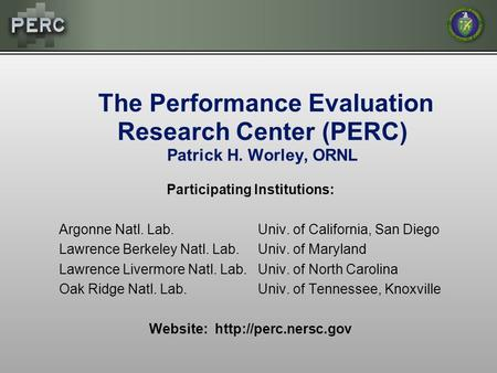 The Performance Evaluation Research Center (PERC) Patrick H. Worley, ORNL Participating Institutions: Argonne Natl. Lab.Univ. of California, San Diego.