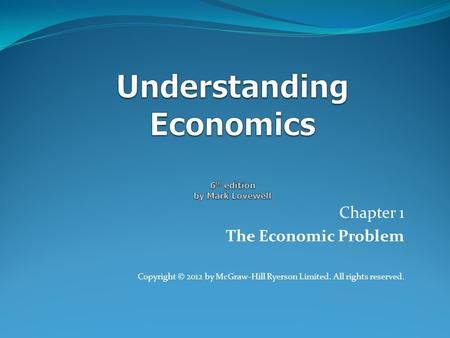 Chapter 1 The Economic Problem Copyright © 2012 by McGraw-Hill Ryerson Limited. All rights reserved.