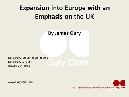 Expansion into Europe with an Emphasis on the UK By James Oury Salt Lake Chamber of Commerce Salt Lake City, Utah January 24 th 2011 www.ouryclark.com.