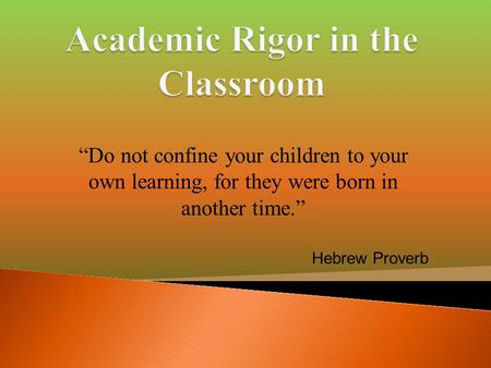 """Do not confine your children to your own learning, for they were born in another time."" Hebrew Proverb."