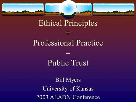 Ethical Principles + Professional Practice = Public Trust Bill Myers University of Kansas 2003 ALADN Conference.
