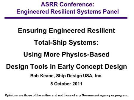 ASRR Conference: Engineered Resilient Systems Panel Ensuring Engineered Resilient Total-Ship Systems: Using More Physics-Based Design Tools in Early Concept.