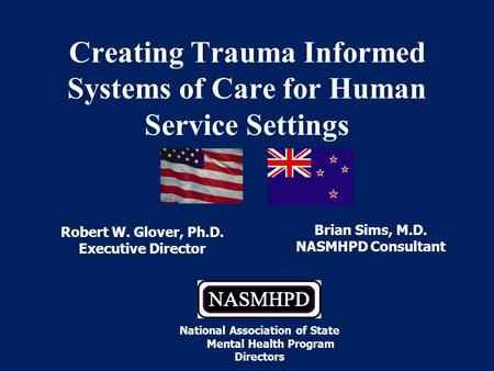 Robert W. Glover, Ph.D. Executive Director Creating Trauma Informed Systems of Care for Human Service Settings Brian Sims, M.D. NASMHPD Consultant National.
