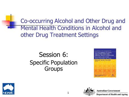 1 Co-occurring Alcohol and Other Drug and Mental Health Conditions in Alcohol and other Drug Treatment Settings Session 6: Specific Population Groups.