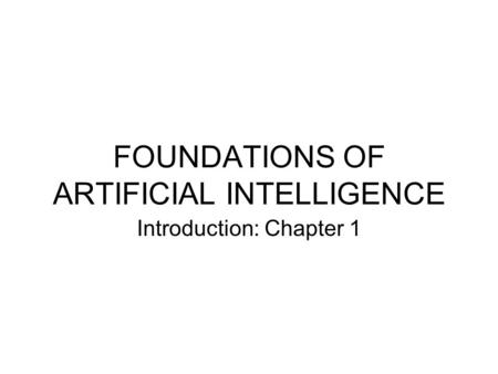 FOUNDATIONS OF ARTIFICIAL INTELLIGENCE Introduction: Chapter 1.