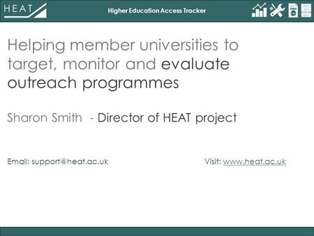 Higher Education Access Tracker Helping member universities to target, monitor and evaluate outreach programmes Sharon Smith - Director of HEAT project.