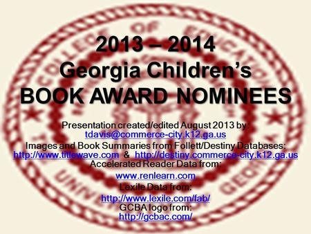 2013 – 2014 Georgia Children's BOOK AWARD NOMINEES Presentation created/edited August 2013 by: