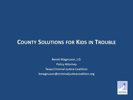 C OUNTY S OLUTIONS FOR K IDS IN T ROUBLE Benet Magnuson, J.D. Policy Attorney Texas Criminal Justice Coalition