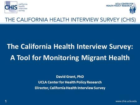 1 The California Health Interview Survey: A Tool for Monitoring Migrant Health David Grant, PhD UCLA Center for Health Policy Research Director, California.