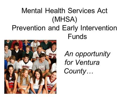 Mental Health Services Act (MHSA) Prevention and Early Intervention Funds An opportunity for Ventura County…