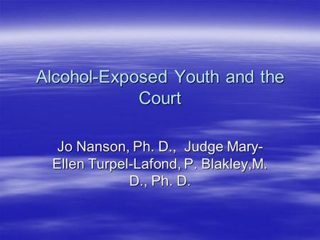 Alcohol-Exposed Youth and the Court Jo Nanson, Ph. D., Judge Mary- Ellen Turpel-Lafond, P. Blakley,M. D., Ph. D.