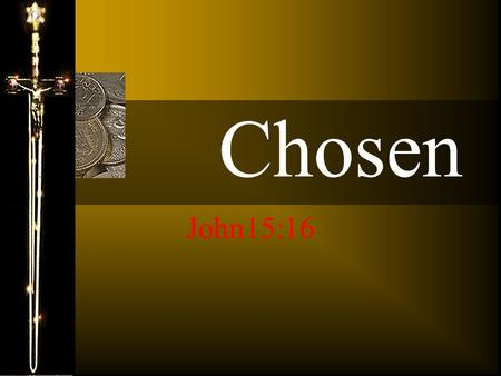 Chosen John15:16 Ye have not chosen me, but I have chosen you, and ordained you, that ye should go and bring forth fruit, and that your fruit should.