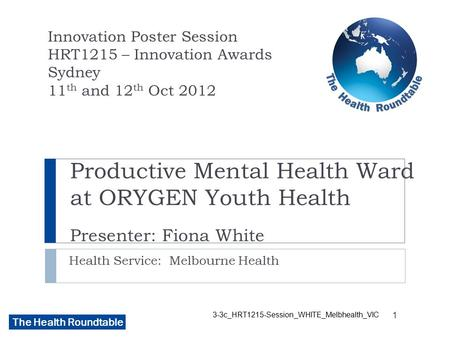 The Health Roundtable Productive Mental Health Ward at ORYGEN Youth Health Presenter: Fiona White Health Service: Melbourne Health Innovation Poster Session.