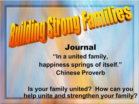 "Journal ""In a united family, happiness springs of itself."" Chinese Proverb Is your family united? How can you help unite and strengthen your family?"