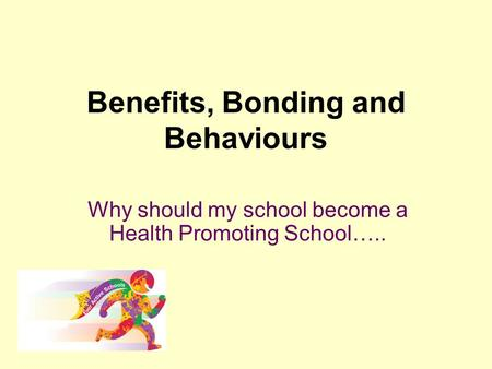 Benefits, Bonding and Behaviours Why should my school become a Health Promoting School…..
