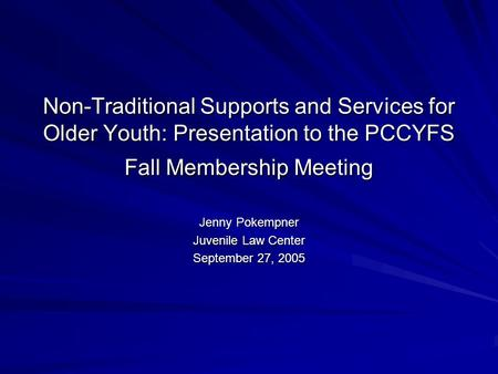 Non-Traditional Supports and Services for Older Youth: Presentation to the PCCYFS Fall Membership Meeting Jenny Pokempner Juvenile Law Center September.