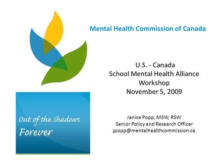 U.S. - Canada School Mental Health Alliance Workshop November 5, 2009 Janice Popp, MSW, RSW Senior Policy and Research Officer