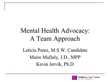 Mental Health Advocacy: A Team Approach Leticia Perez, M.S.W. Candidate Maire Mullaly, J.D., MPP Kevin Jervik, Ph.D.