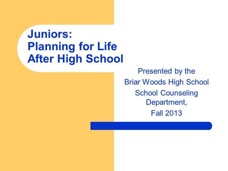 Presented by the Briar Woods High School School Counseling Department, Fall 2013 Juniors: Planning for Life After High School.