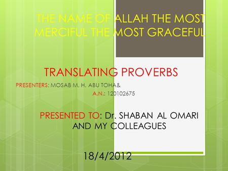 TRANSLATING PROVERBS PRESENTERS: MOSAB M. H. ABU TOHA& A.N.: 120102675 THE NAME OF ALLAH THE MOST MERCIFUL THE MOST GRACEFUL PRESENTED TO: Dr. SHABAN AL.