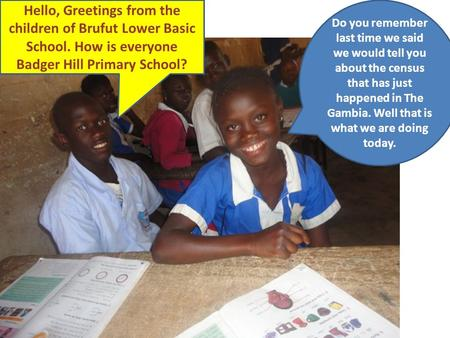 Hello, Greetings from the children of Brufut Lower Basic School. How is everyone Badger Hill Primary School? Do you remember last time we said we would.