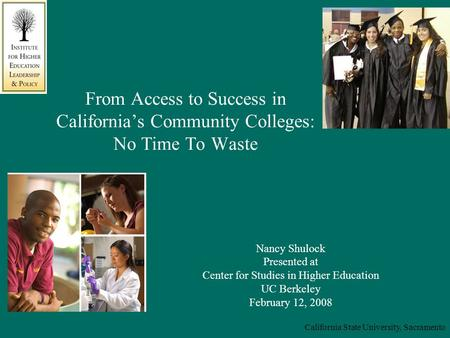 California State University, Sacramento From Access to Success in California's Community Colleges: No Time To Waste Nancy Shulock Presented at Center for.