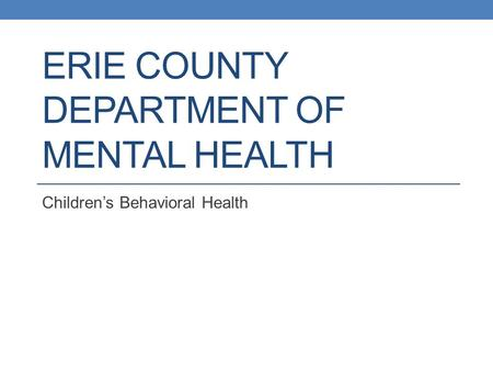 ERIE COUNTY DEPARTMENT OF MENTAL HEALTH Children's Behavioral Health.