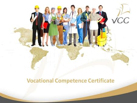 Vocational Competence Certificate. What is VCC? Vocational Competence Certificate (VCC) Unified system of certifing vocational competences added to formal.