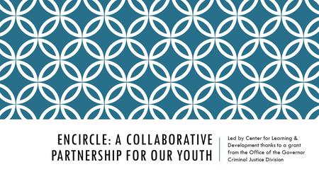 ENCIRCLE: A COLLABORATIVE PARTNERSHIP FOR OUR YOUTH Led by Center for Learning & Development thanks to a grant from the Office of the Governor Criminal.
