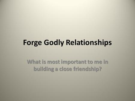 Forge Godly Relationships What is most important to me in building a close friendship?