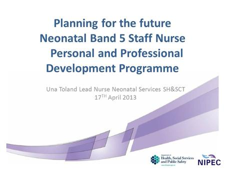 Planning for the future Neonatal Band 5 Staff Nurse Personal and Professional Development Programme Una Toland Lead Nurse Neonatal Services SH&SCT 17 TH.