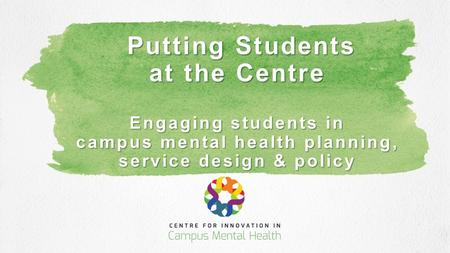 Putting Students at the Centre Engaging students in campus mental health planning, service design & policy Putting Students at the Centre Engaging students.