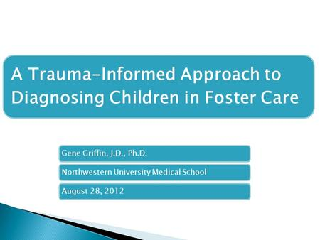 A Trauma-Informed Approach to Diagnosing Children in Foster Care Gene Griffin, J.D., Ph.D.Northwestern University Medical SchoolAugust 28, 2012.