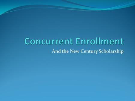 And the New Century Scholarship. Concurrent Enrollment... Junior/senior program 3.0 GPA ACT Score / Accuplacer Possibility of dual graduation = high school.