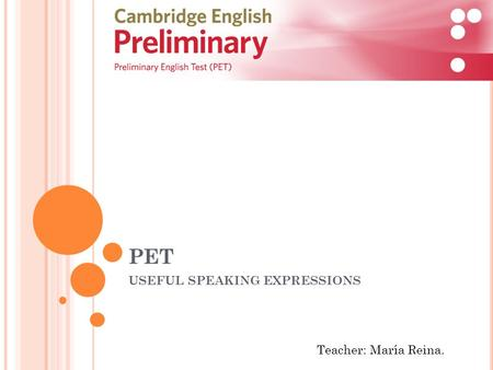 PET USEFUL SPEAKING EXPRESSIONS Teacher: María Reina.