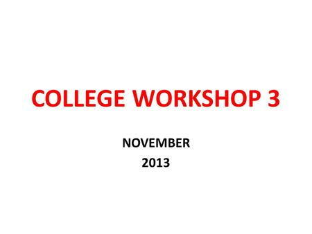 COLLEGE WORKSHOP 3 NOVEMBER 2013. GOAL OF TODAY COMPLETE AS MUCH WORK AS POSSIBLE ON YOUR COLLEGE APPLICATIONS.