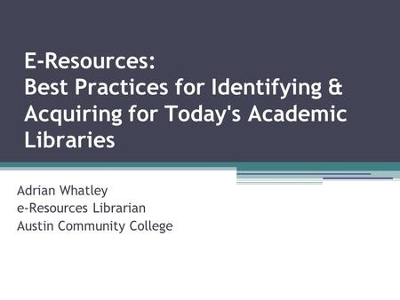 E-Resources: Best Practices for Identifying & Acquiring for Today's Academic Libraries Adrian Whatley e-Resources Librarian Austin Community College.