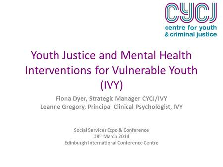 Youth Justice and Mental Health Interventions for Vulnerable Youth (IVY) Fiona Dyer, Strategic Manager CYCJ/IVY Leanne Gregory, Principal Clinical Psychologist,