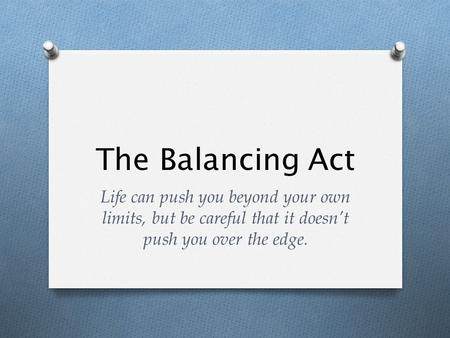 The Balancing Act Life can push you beyond your own limits, but be careful that it doesn't push you over the edge.